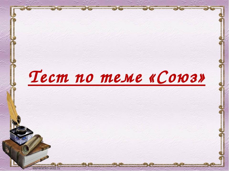 Тест по теме «Союз»