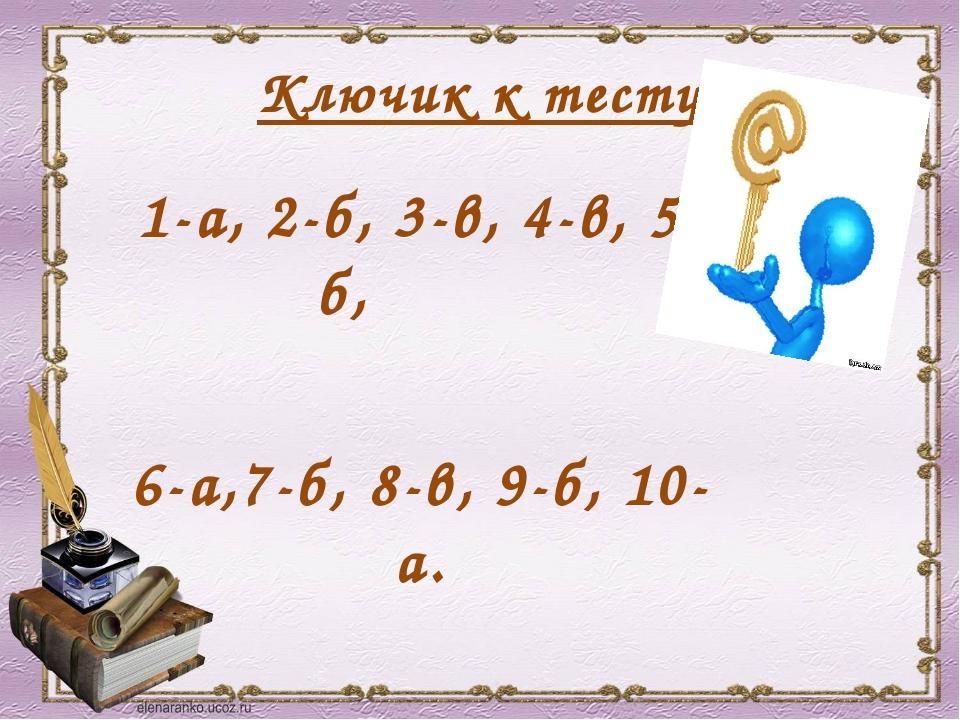 Ключик к тесту 1-а, 2-б, 3-в, 4-в, 5-б, 6-а,7-б, 8-в, 9-б, 10-а.