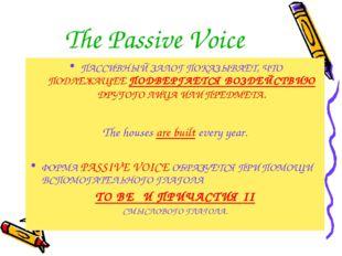 The Passive Voice ПАССИВНЫЙ ЗАЛОГ ПОКАЗЫВАЕТ, ЧТО ПОДЛЕЖАЩЕЕ ПОДВЕРГАЕТСЯ ВОЗ