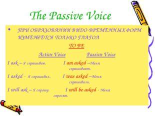 The Passive Voice ПРИ ОБРАЗОВАНИИ ВИДО-ВРЕМЕННЫХ ФОРМ ИЗМЕНЯЕТСЯ ТОЛЬКО ГЛАГО