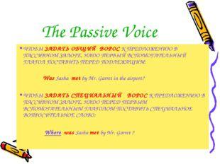 The Passive Voice ЧТОБЫ ЗАДАТЬ ОБЩИЙ ВОРОС К ПРЕДЛОЖЕНИЮ В ПАССИВНОМ ЗАЛОГЕ,