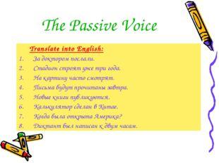 The Passive Voice Translate into English: За доктором послали. Стадион строят