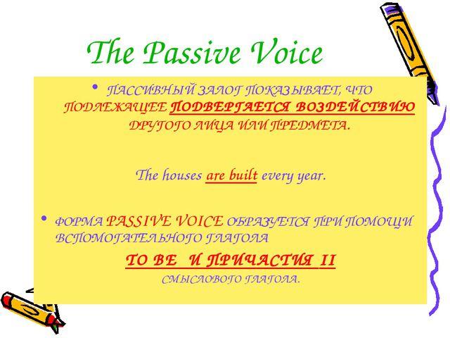 The Passive Voice ПАССИВНЫЙ ЗАЛОГ ПОКАЗЫВАЕТ, ЧТО ПОДЛЕЖАЩЕЕ ПОДВЕРГАЕТСЯ ВОЗ...