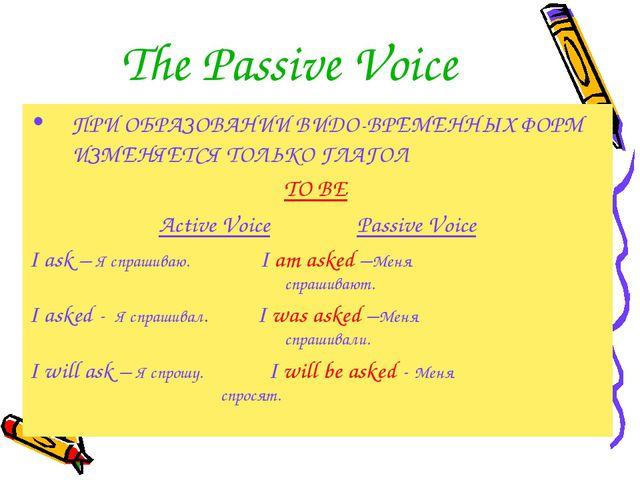 The Passive Voice ПРИ ОБРАЗОВАНИИ ВИДО-ВРЕМЕННЫХ ФОРМ ИЗМЕНЯЕТСЯ ТОЛЬКО ГЛАГО...