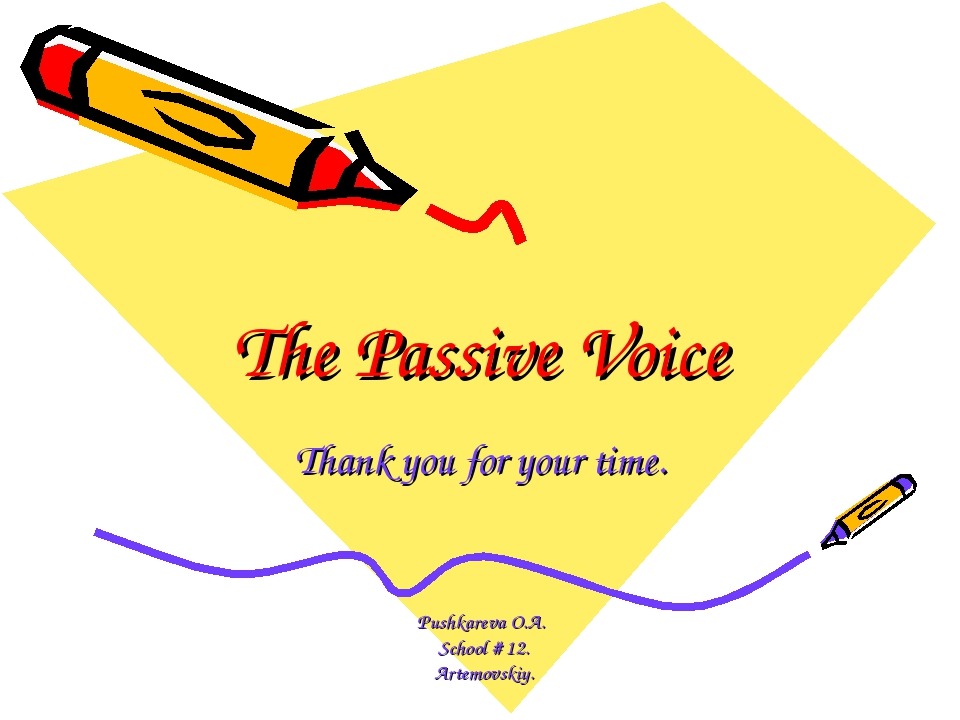 The Passive Voice Thank you for your time. Pushkareva O.A. School # 12. Artem...