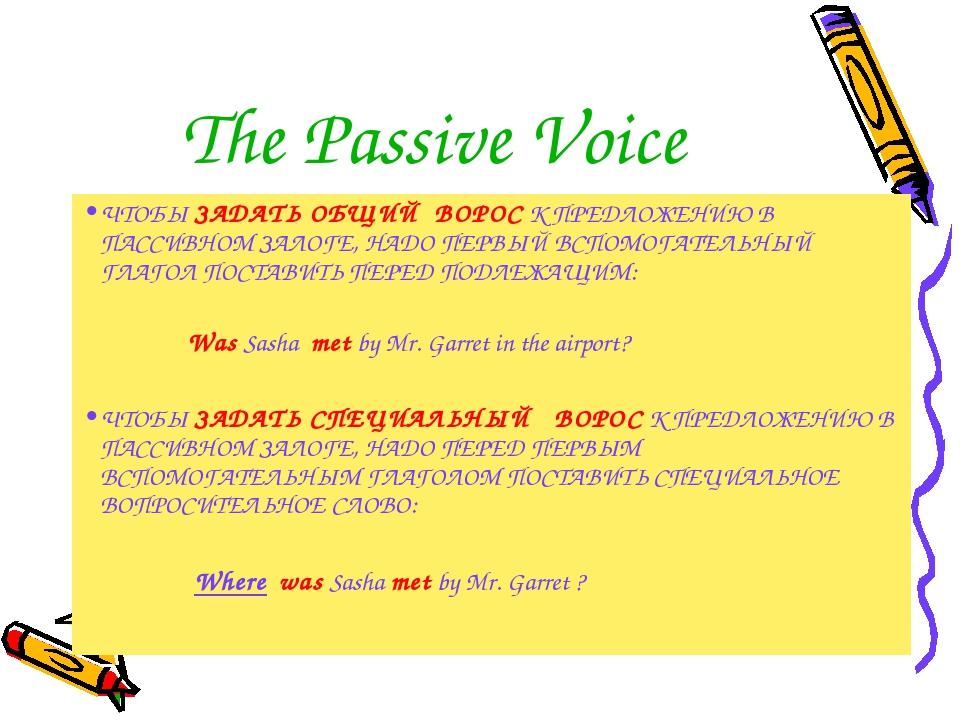 The Passive Voice ЧТОБЫ ЗАДАТЬ ОБЩИЙ ВОРОС К ПРЕДЛОЖЕНИЮ В ПАССИВНОМ ЗАЛОГЕ,...