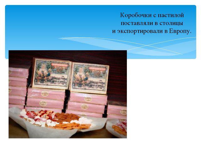 Коробочки с пастилой поставляли в столицы и экспортировали в Европу.
