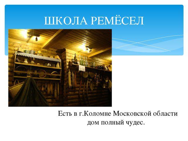 ШКОЛА РЕМЁСЕЛ Есть в г.Коломне Московской области дом полный чудес.