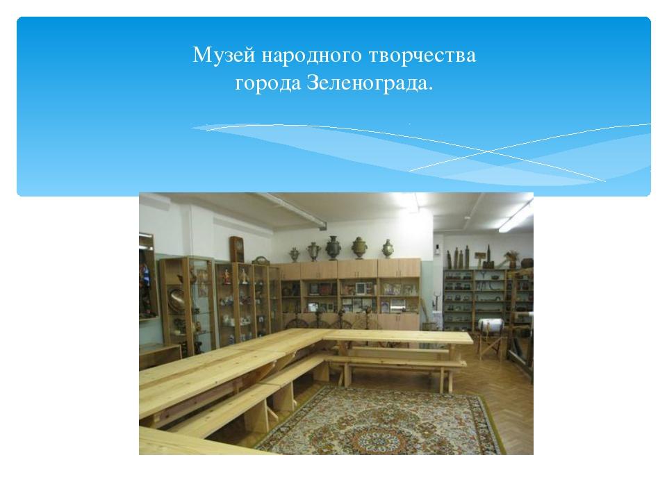 Музей народного творчества города Зеленограда.