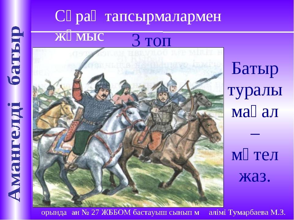 Сұрақ тапсырмалармен жұмыс 3 топ Батыр туралы мақал – мәтел жаз.