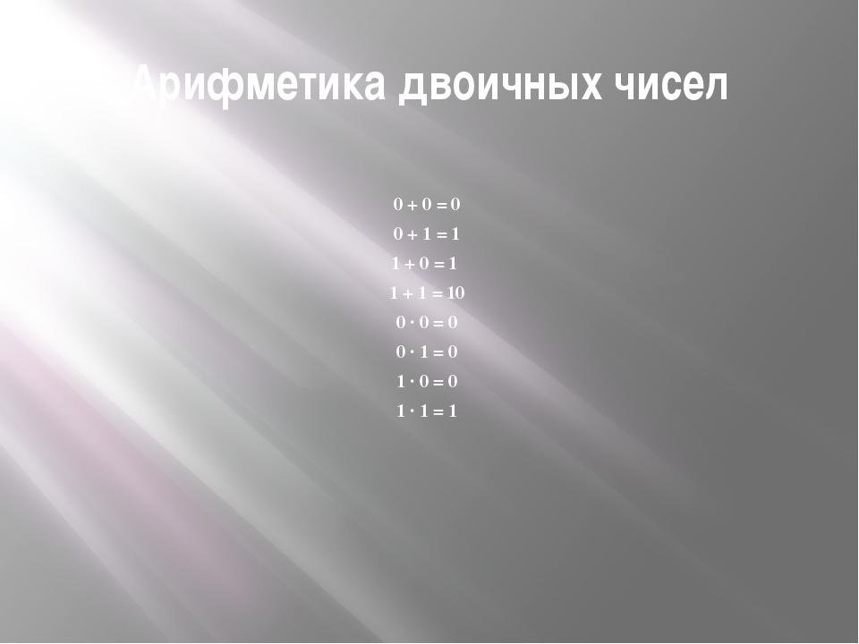 Арифметика двоичных чисел 0 + 0 = 0 0 + 1 = 1 1 + 0 = 1 1 + 1 = 10 0 · 0 = 0...