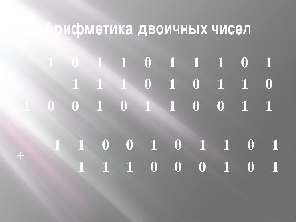 Арифметика двоичных чисел + + 1 0 1 1 0 1 1 1 0 1 1 1 1 0 1 0 1 1 0 1 0 0 1 0...