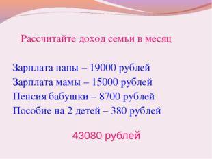 Рассчитайте доход семьи в месяц Зарплата папы – 19000 рублей Зарплата мамы –
