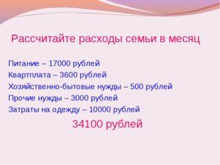Рассчитайте расходы семьи в месяц Питание – 17000 рублей Квартплата – 3600 ру
