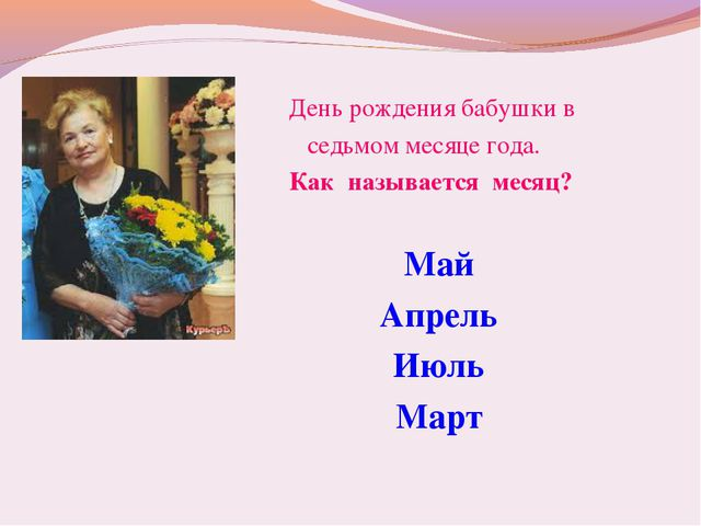 День рождения бабушки в седьмом месяце года. Как называется месяц? Май Апрел...