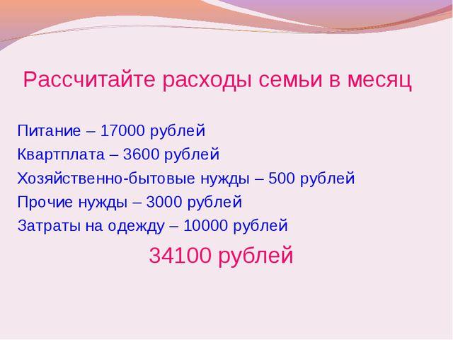 Рассчитайте расходы семьи в месяц Питание – 17000 рублей Квартплата – 3600 ру...