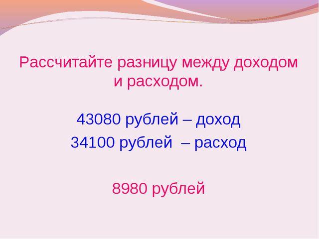 Рассчитайте разницу между доходом и расходом. 43080 рублей – доход 34100 рубл...