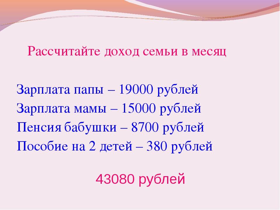 Рассчитайте доход семьи в месяц Зарплата папы – 19000 рублей Зарплата мамы –...