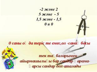 -2 және 2 5 және - 5 1,5 және - 1,5 0 и 0 0 саны оң да теріс те емес,ол -сан