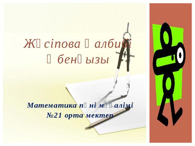 Математика пәні мұғалімі №21 орта мектеп Жүсіпова Қалбибі Әбенқызы
