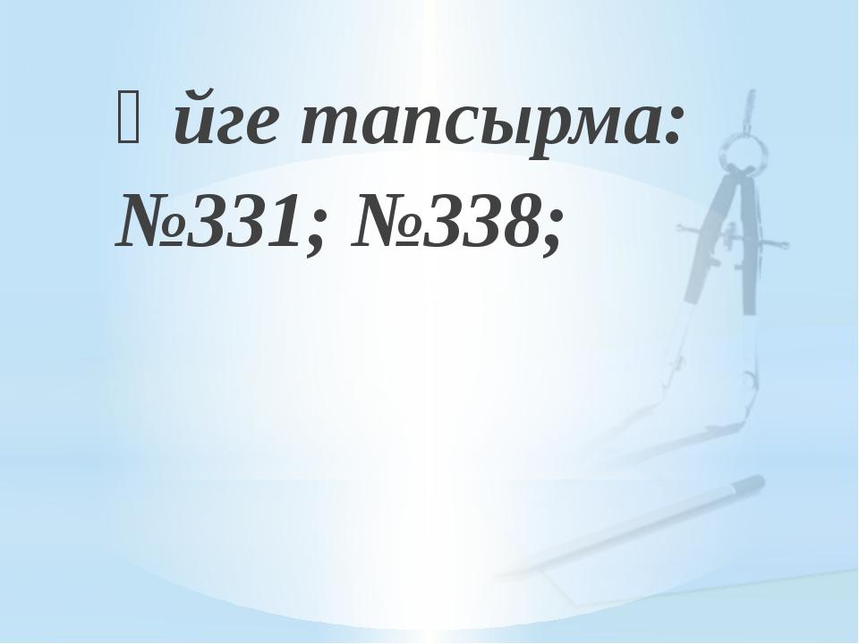 Үйге тапсырма: №331; №338;