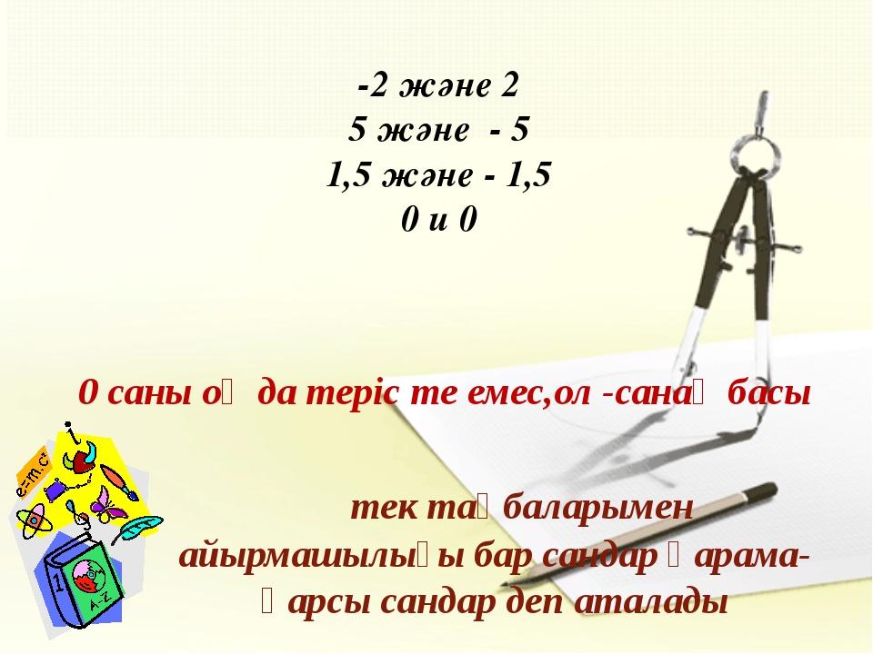 -2 және 2 5 және - 5 1,5 және - 1,5 0 и 0 0 саны оң да теріс те емес,ол -сан...