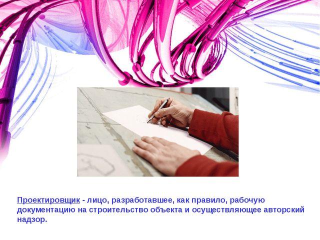 Проектировщик - лицо, разработавшее, как правило, рабочую документацию на стр...