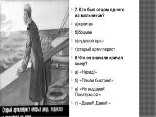 7. Кто был отцом одного из мальчиков? а)капитан б)боцман в)судовой врач г)с