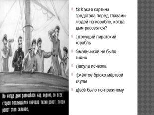 13.Какая картина предстала перед глазами людей на корабле, когда дым рассеял