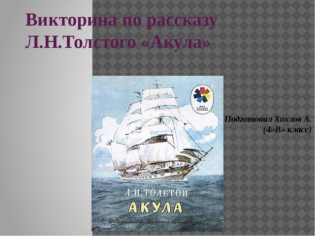 Викторина по рассказу Л.Н.Толстого «Акула» Подготовил Хохлов А. (4»В» класс)