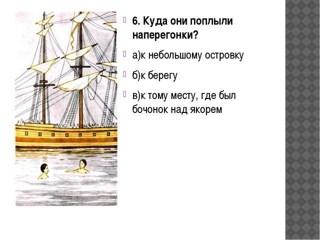 6. Куда они поплыли наперегонки? а)к небольшому островку б)к берегу в)к тому...