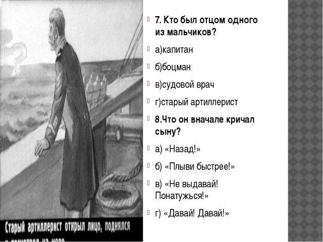 7. Кто был отцом одного из мальчиков? а)капитан б)боцман в)судовой врач г)с...