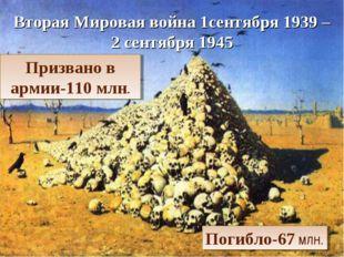 Вторая Мировая война 1сентября 1939 – 2 сентября 1945 Призвано в армии-110 мл