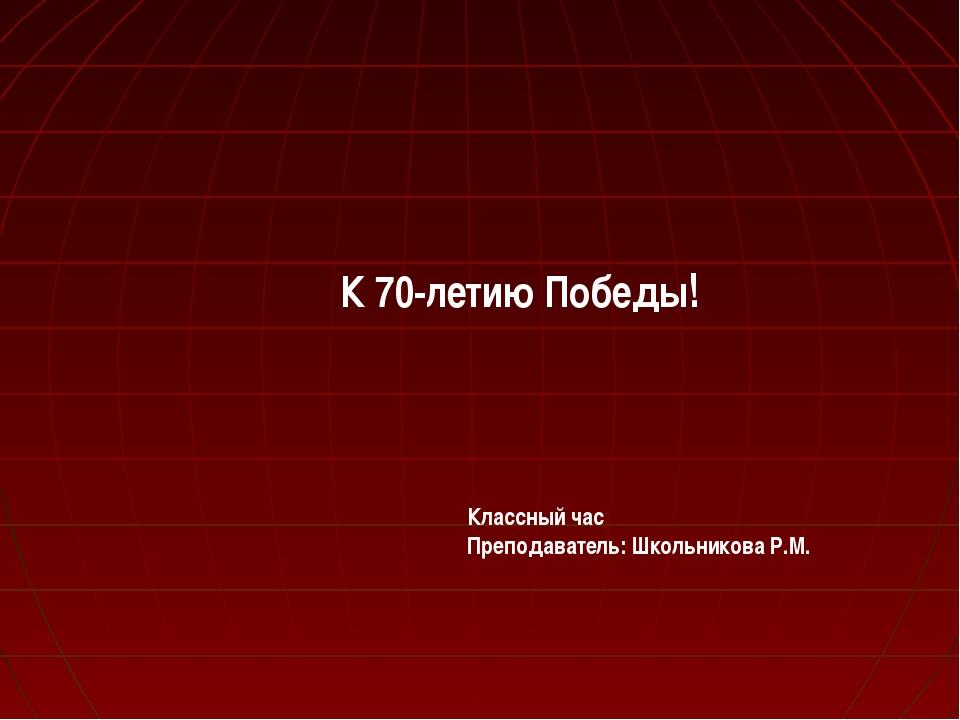 К 70-летию Победы! Классный час Преподаватель: Школьникова Р.М.