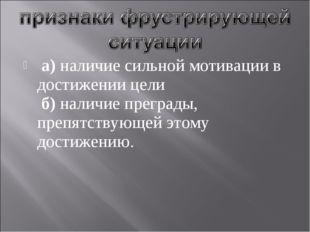 а) наличие сильной мотивации в достижении цели б) наличие преграды, препятст