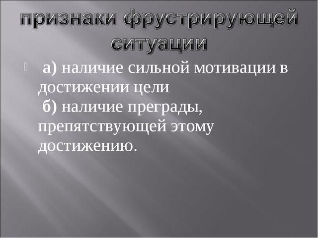 а) наличие сильной мотивации в достижении цели б) наличие преграды, препятст...