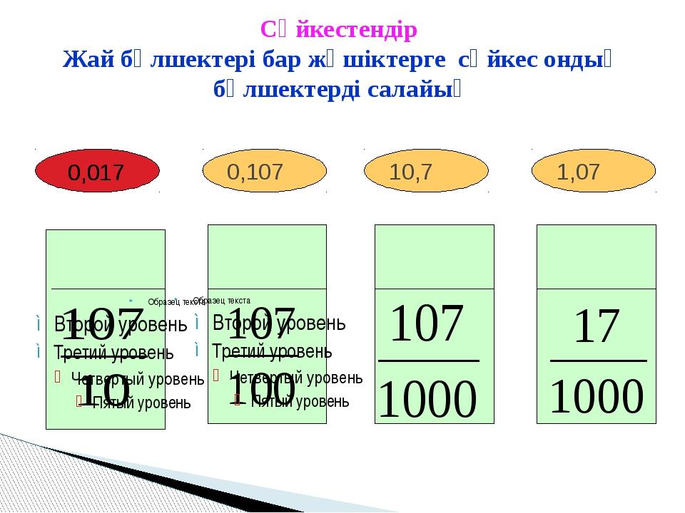 1,07 10,7 0,107 Сәйкестендір Жай бөлшектері бар жәшіктерге сәйкес ондық бөлше...