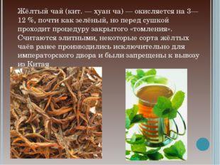 Жёлтый чай (кит. — хуан ча) — окисляется на 3—12 %, почти как зелёный, но пер