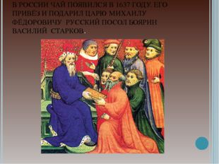 В РОССИИ ЧАЙ ПОЯВИЛСЯ В 1637 ГОДУ. ЕГО ПРИВЁЗ И ПОДАРИЛ ЦАРЮ МИХАИЛУ ФЁДОРОВИ