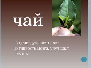 бодрит дух, повышает активность мозга, улучшает память; чай