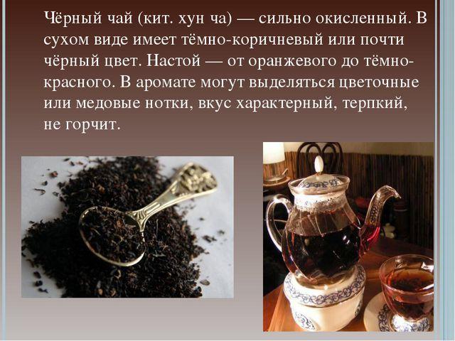 Чёрный чай (кит. хун ча) — сильно окисленный. В сухом виде имеет тёмно-коричн...