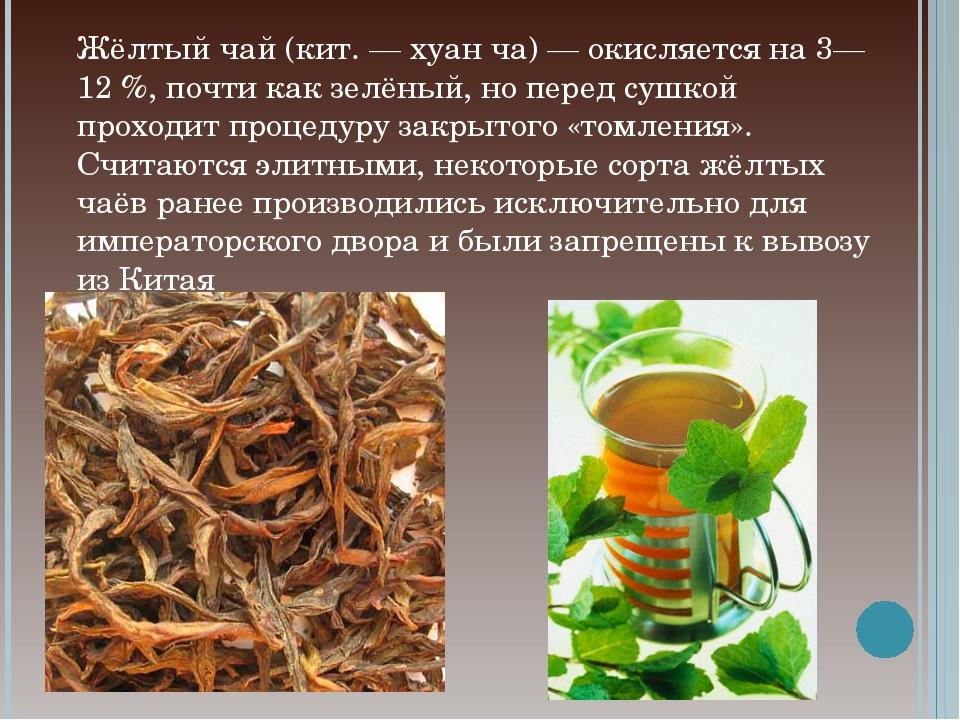 Жёлтый чай (кит. — хуан ча) — окисляется на 3—12 %, почти как зелёный, но пер...