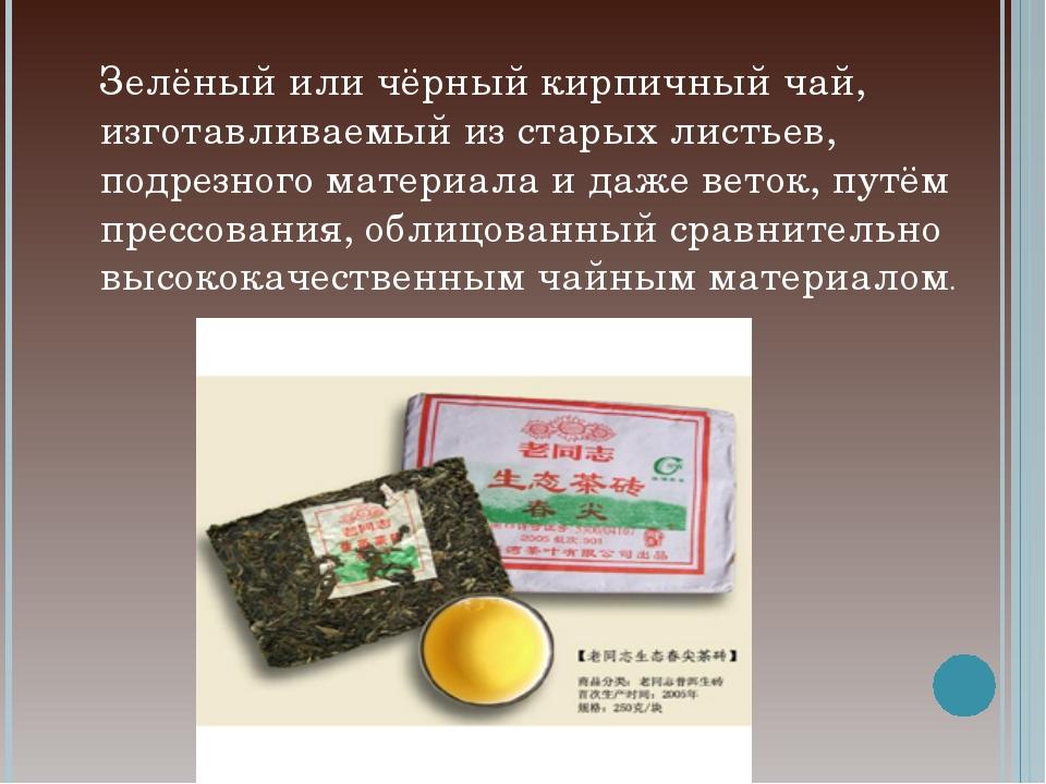 Зелёный или чёрный кирпичный чай, изготавливаемый из старых листьев, подрезно...