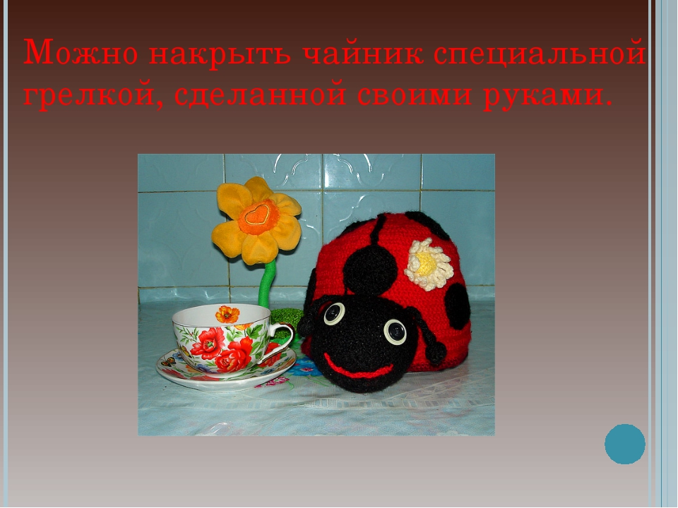 Можно накрыть чайник специальной грелкой, сделанной своими руками.