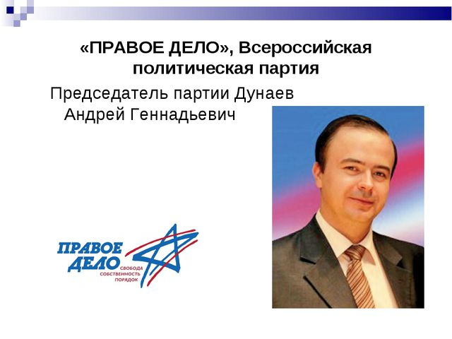 «ПРАВОЕ ДЕЛО», Всероссийская политическая партия Председатель партии Дунаев А...