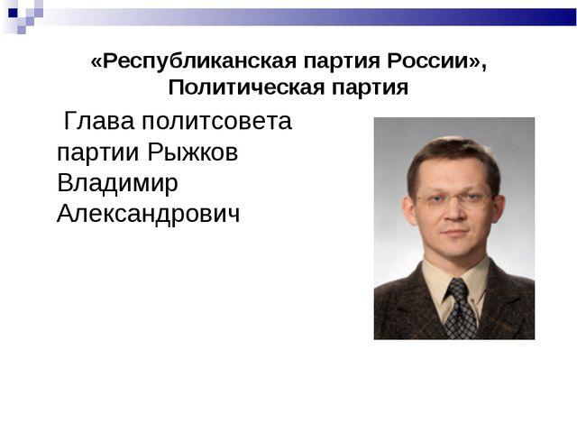 «Республиканская партия России», Политическая партия  Глава политсовета парт...
