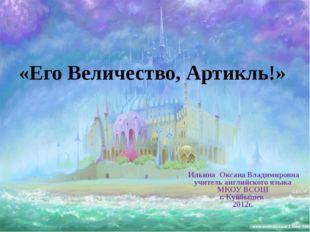 «Его Величество, Артикль!» Ильина Оксана Владимировна учитель английского язы