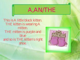 A,AN/THE This is A little black kitten. THE kitten is wearing A mitten. THE m