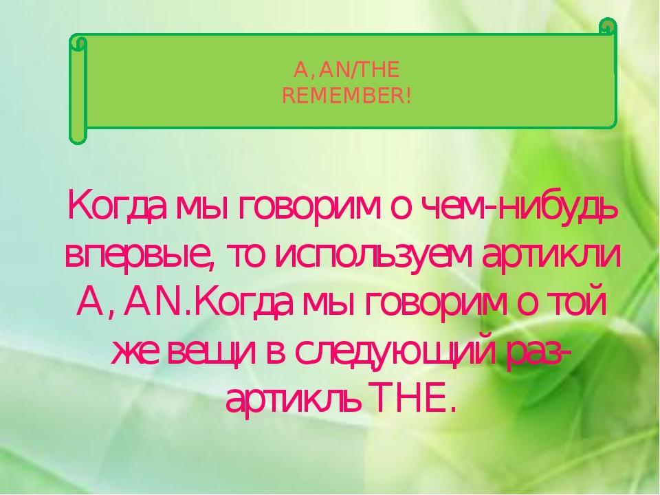 A, AN/THE REMEMBER! Когда мы говорим о чем-нибудь впервые, то используем арти...