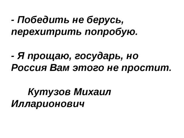 - Победить не берусь, перехитрить попробую.  - Я прощаю, государь, но Россия...